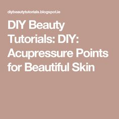 DIY Beauty Tutorials: DIY: Acupressure Points for Beautiful Skin