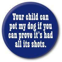 Your child can pet my dog if you can prove it's had all its shots.