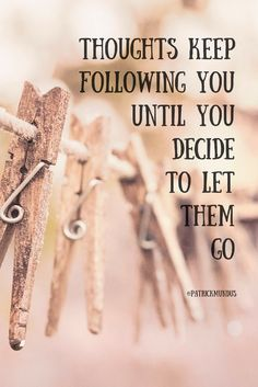 #Thoughts keep following you until you decide to let them go...