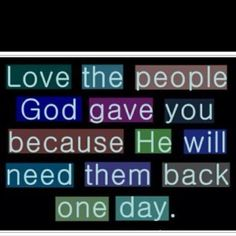 Very true! I miss my Grandparents and a best friend of mine every day. Love the people God gave you..