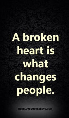 A broken heart is what changes people.