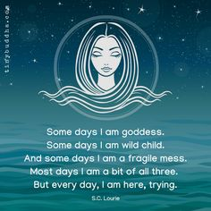 """Some days I am goddess. Some days I am wild child. And some days I am a fragile mess. Most days I am a bit of all three. But every day, I am here, trying. Great Quotes, Me Quotes, Motivational Quotes, Inspirational Quotes, Funny Quotes, Namaste, Goddess Quotes, Tiny Buddha, Spiritual Quotes"