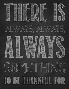 """""""There is always, always, ALWAYS something to be thankful for.""""  Awesome quote -- it's a free printable, too!!"""