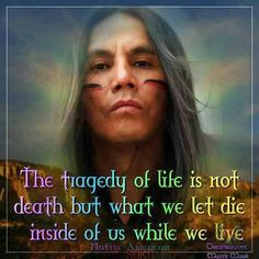 "Native American proverb, ""The tragedy of life is not death, but what we let die inside of us while we live."""