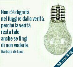 Non c'è dignità nel fuggire dalla verità, perché la verità resta tale anche se fingi di non vederla. Barbara de Luca
