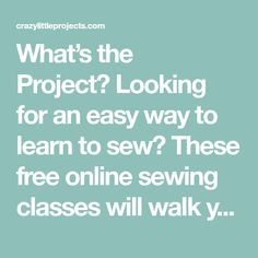 What's the Project? Looking for an easy way to learn to sew? These free online sewing classes will walk you through the basics from the comfort of your own home. So you've got a sewing machine. And now you don't know what to do with it. You're not alone in this-it's pretty common to be intimated...Read More »