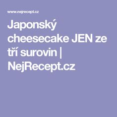 Japonský cheesecake JEN ze tří surovin | NejRecept.cz Cheesecake, Low Carb, Cheesecakes, Cherry Cheesecake Shooters