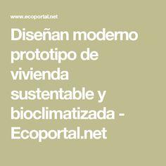 Diseñan moderno prototipo de vivienda sustentable y bioclimatizada - Ecoportal.net