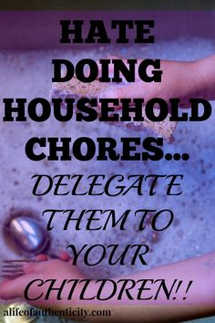 HATE DOING HOUSEHOLD CHORES....DELEGATE THEM TO YOUR CHILDREN!