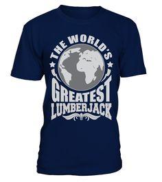 THE WORLD'S GREATEST LUMBERJACK JOB SHIRTS  Funny Lumberjack T-shirt, Best Lumberjack T-shirt