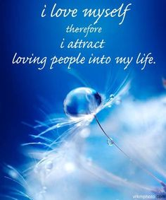 I love myself therefore I attract loving people into my life.  ~Louise Hay