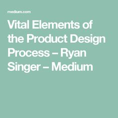 Vital Elements of the Product Design Process – Ryan Singer – Medium