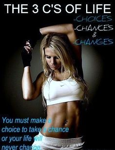 The 3 C's of life: Choices, Chances, & Changes. You must make a choice to take a chance or your life will never change.