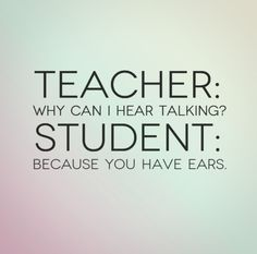 Teacher: Why can I hear talking? Student: Because you have ears. #funny #quotes