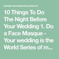 10 Things To Do The Night Before Your Wedding 1. Do a Face Masque - Your wedding is the World Series of makeup applications, so you'll need the best skin possible to pull of the ultimate glow. A...