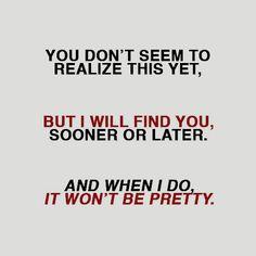 Você parece não ter percebido isso ainda. Mas eu vou encontrar você, cedo ou tarde. E quando isso acontecer, não vai ser bonito.