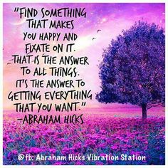 Find something that makes you happy and fixate on it. That is the answer to all things. It's the answer to getting everything that you want. -Abraham Hicks