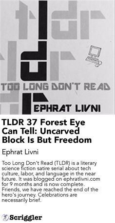 TLDR 37 Forest Eye Can Tell: Uncarved Block Is But Freedom by Ephrat Livni https://scriggler.com/detailPost/story/41354 Too Long Don't Read (TLDR) is a literary science fiction satire serial about tech culture, labor, and language in the near future. It was blogged on ephratlivni.com for 9 months and is now complete. Friends, we have reached the end of the hero's journey. Celebrations are necessarily brief.