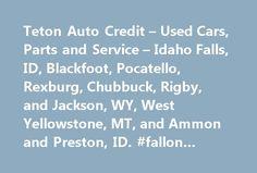 Teton Auto Credit – Used Cars, Parts and Service – Idaho Falls, ID, Blackfoot, Pocatello, Rexburg, Chubbuck, Rigby, and Jackson, WY, West Yellowstone, MT, and Ammon and Preston, ID. #fallon #auto #mall http://autos.remmont.com/teton-auto-credit-used-cars-parts-and-service-idaho-falls-id-blackfoot-pocatello-rexburg-chubbuck-rigby-and-jackson-wy-west-yellowstone-mt-and-ammon-and-preston-id-fallon-auto-mal/  #auto credit # Teton Auto Credit Located in Idaho Falls, Idaho – Teton Auto Credit is a…