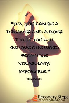 Motivational Quotes:Yes, you can be a dreamer and a doer too, if you will remove one word from your vocabulary: impossible.   Follow: https://www.pinterest.com/RecoverySteps/
