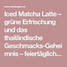 Iced Matcha Latte – grüne Erfrischung und das thailändische Geschmacks-Geheimnis – feiertäglich…das schöne Leben