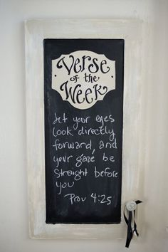 """Verse of the Week"" chalkboard. I want to find a way to DIY this. This one is an old cabinet door, or you could use an elongated picture frame, spray paint the glass with chalkboard paint & add a door handle knob to hang the chalk"