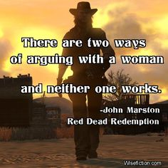 """""""There are two ways of arguing with a woman, and neither one works."""" ―John Marston, Red Dead Redemption"""