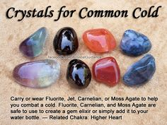 Crystals for Common Cold — Carry or wear Fluorite, Jet, Carnelian, or Moss Agate to help you combat a cold. Fluorite, Carnelian, and Moss Agate are safe to use to create a gem elixir or simply add it to your water bottle. — Related Chakra: Higher Heart