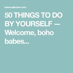 50 THINGS TO DO BY YOURSELF — Welcome, boho babes...