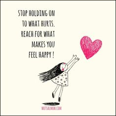 Stop holding on to what hurts. Reach for what makes you feel happy!