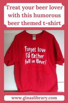 """Valentine's Day doesn't have to be all about love and romance. You can feed into your humerous side as well. Any beer lover would love this """"Forget love, I'd rather fall into beer"""" t-shirt. My husband loves this shirt!"""