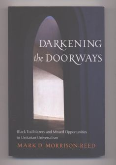 """Darkening the Doorways: Black Trailblazers and Missed Opportunities in Unitarian Universalism by Mark D. Morrison-Reed. """"Darkening the Doorways"""" helps answer the perennial question """"Why are there so few African- American Unitarian Universalists?"""" It both grieves and celebrates the past while giving encouragement and direction for the realization of a more inclusive future."""""""