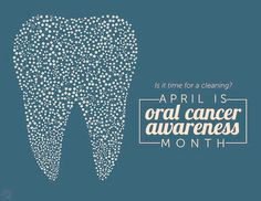 Is it time for a cleaning? April is oral cancer awareness month!