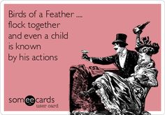 Birds of a Feather .... flock together and even a child is known by his actions.