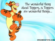"""Their tops are made out of rubber, their bottoms are made out of springs!  They're *something something*, FUN, FUN, FUN, FUN!  By far the most wonderful thing about tiggers is I'm the only one!"" :)"