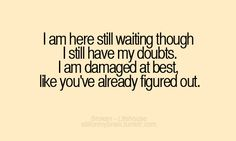 I am here still waiting though I still have my doubts. I am damaged at best, like you've already figured out.