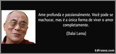 Ame profunda e passionalmente. Você pode se machucar, mas é a única forma de viver o amor completamente. (Dalai Lama)
