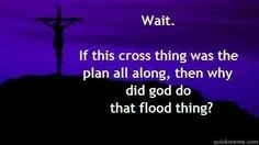 Atheism, Religion, God is Imaginary, Torture, Death, Murder, Noah's Ark, The Flood, The Cross, Jesus. Wait. If this cross thing was the plan all along, then why did god do that flood thing?