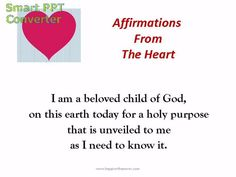 Affirmations from the heart - I am a beloved child of Almighty God on this earth today for a holy purpose.  I love money and money loves me.  There are no problems, only solutions I don't know about yet.