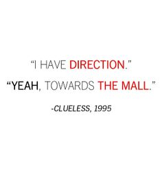 "Clueless Quote: ""I have direction"" ... ""Yeah, towards the mall."" Hey - direction is direction!"