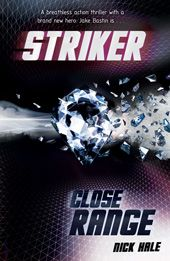 Close Range - Nick Hale. Book 2 in the Striker series. International football meets the world of espionage and counter-terrorism in a nail-biting action thriller!  Jake Bastin is in Milan for an international football tournament. His dad will be the TV commentator – but Jake knows this is a front. He is sure his dad's there on MI6 business.  If only Jake could get close to the action...