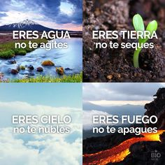 You are Water, don't get agitated. You are Earth, don't dry up. You are Sky, don't cloud over. You are Fire, don't burn out. - Eres Agua, no te agites. Eres Tierra, no te seques. Eres Cielo, no te nubles. Eres Fuego, no te apagues.