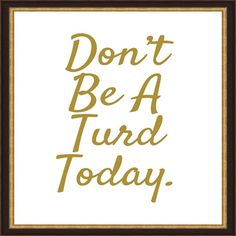 """Don't be a Turd Today"" Printable on Etsy - Would be fun to print, frame and…"