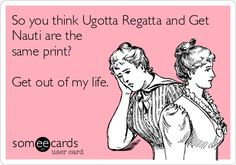 So you think Ugotta Regatta and Get Nauti are the same print? Get out of my life.