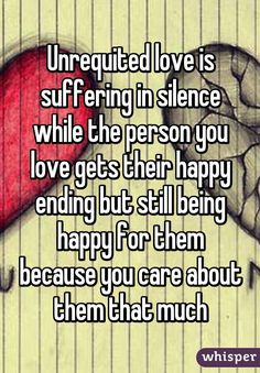"""""""Unrequited love is suffering in silence while the person you love gets their happy ending but still being happy for them because you care about them that much"""""""