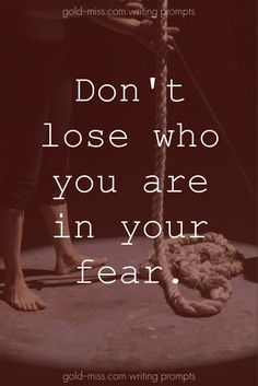 Don't lose who you are in your fear.  Writing prompts for NaNoWriMo. Dark writing prompts. Story starters for dark fiction. Moody quotes. Dark quotes. Interesting quotes.