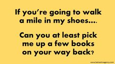 If you are going to walk a mile in my shoes... #bookhumor #booklove