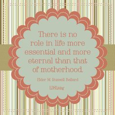 """""""There is no role in life more essential and more eternal than that of motherhood."""" - M. Russell Ballard"""