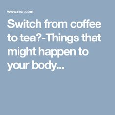 Switch from coffee to tea? Things that might happen to your body...
