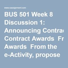 BUS 501 Week 8 Discussion 1: Announcing Contract Awards  From the e-Activity, propose three ways that you could utilize the FedBizOpps Website to search for request for proposals (RFP) to bid on, investigate potential competitors in your business field, or locate awarded contracts during the past year. Determine if there is any value to the information and resources on this Website in regard to announcing contract awards. Support your position.  Determine the general contract requirements…
